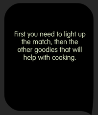 Tricky Test Imagine you are in a cave and have only 1 match left. What should you light first in order to do some cooking?